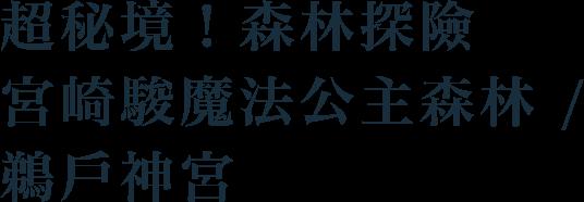 超秘境!森林探險,宮崎駿魔法公主森林/鵜戶神宮