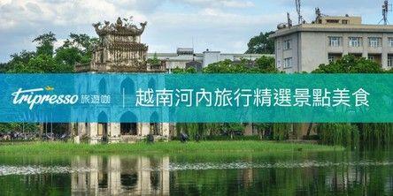 【越南景點精選】越南旅遊必去 河內 景點、必吃美食、必穿春麗,報你知!