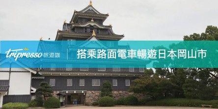 日本旅遊|日本岡山一日旅遊規劃,搭乘路面電車暢遊岡山景點